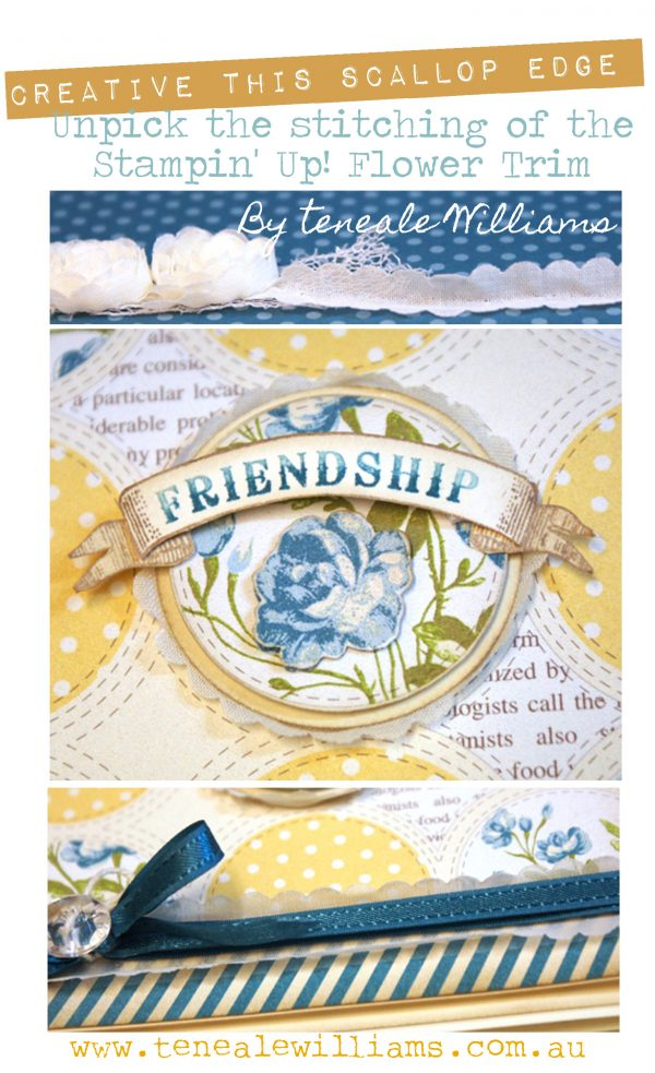 To create to the scallop edge, unpick the Stampin' Up! Flower Trim. By Teneale Williams. www.tenealewilliams.com.au